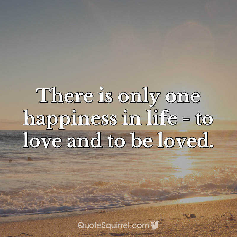 There is only one happiness in life - to love and to be loved ...