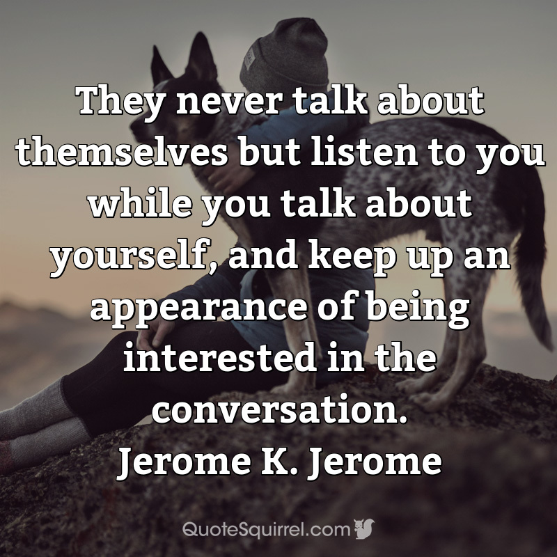 They never talk about themselves but listen to you while you talk about